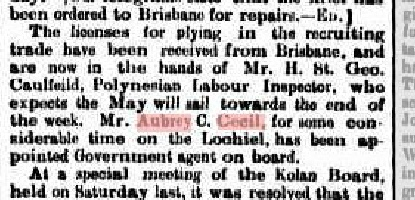 "19th May 1882 ""The licenses for plying in the recruiting trade have been received from Brisbane, and are now in the hands of Mr. H. St. Geo. Caulfeild, Polynesian Labour Inspector, who expects the May will sail towards the end of the week. Mr. Aubrey C. Cecil, for some considerable time on the Lochiel, has been appointed Government agent on board."""